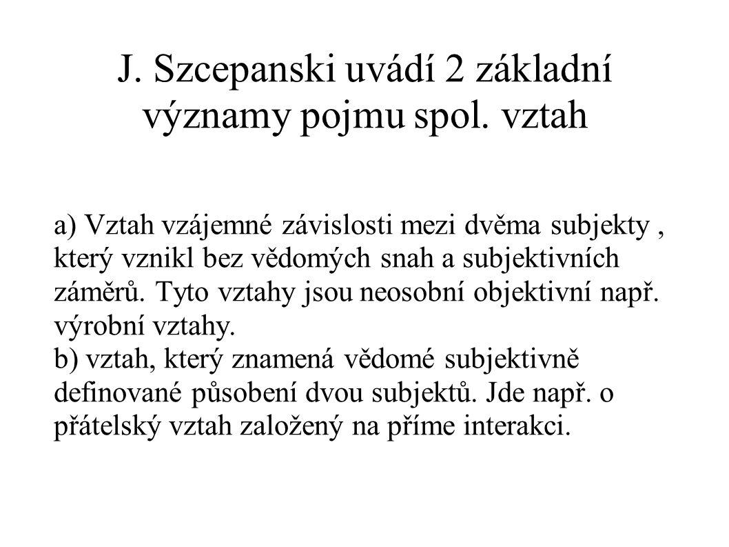 J. Szcepanski uvádí 2 základní významy pojmu spol. vztah a) Vztah vzájemné závislosti mezi dvěma subjekty, který vznikl bez vědomých snah a subjektivn