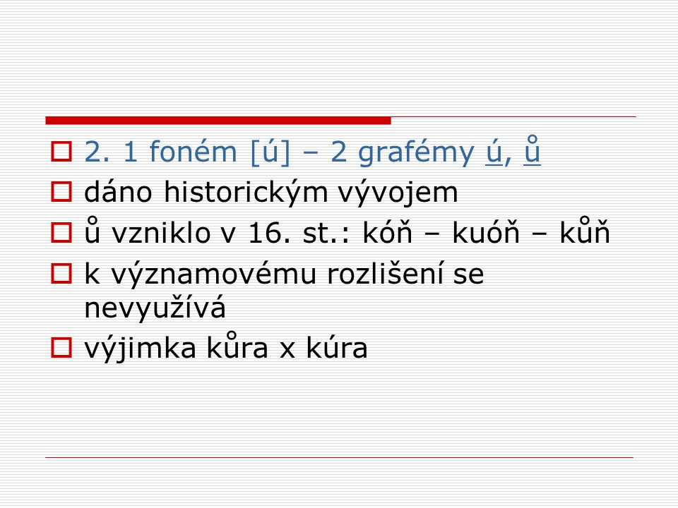  2. 1 foném [ú] – 2 grafémy ú, ů  dáno historickým vývojem  ů vzniklo v 16.