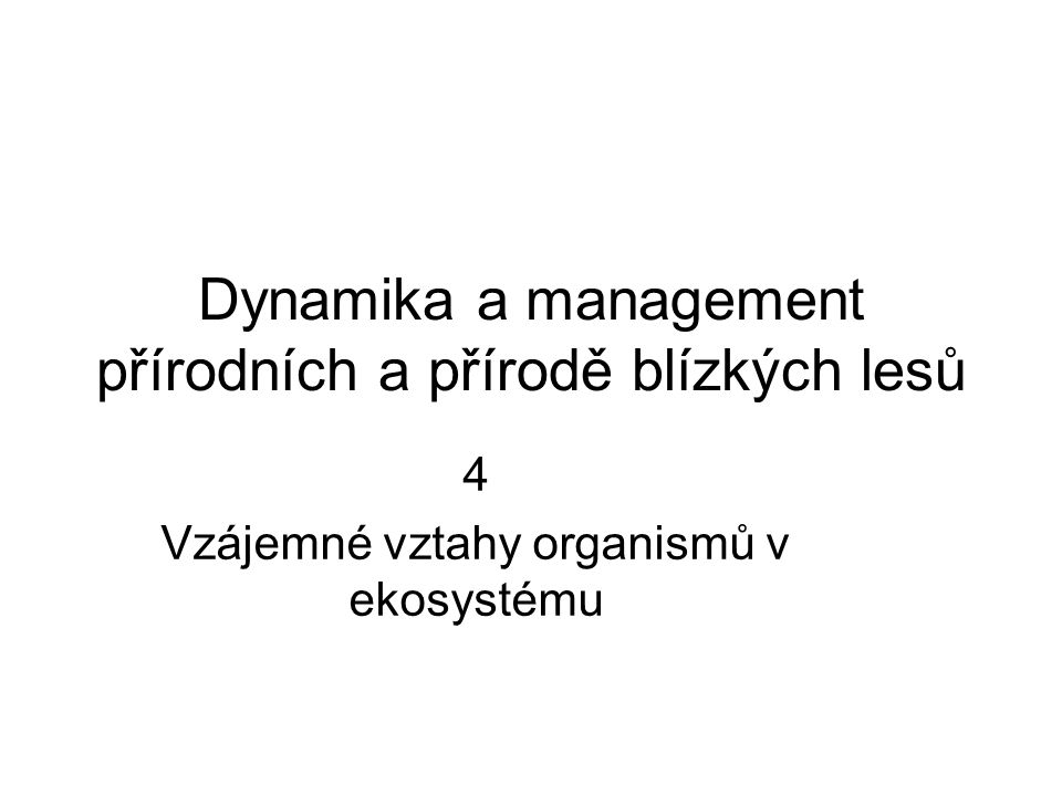 Dynamika a management přírodních a přírodě blízkých lesů 4 Vzájemné vztahy organismů v ekosystému