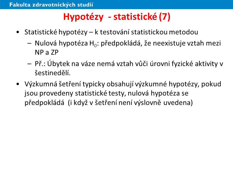 Hypotézy - statistické (8) Kromě nulové hypotézy je třeba vymezit, s jakou možností počítáme v případě, že nulová hypotéza neplatí – tou je alternativní hypotéza H 1 Rozhodnutí o správnosti či nesprávnosti nulové hypotézy není nikdy 100% spolehlivé, vždy existuje riziko chybného rozhodnutí - hypotézy nikdy nejsou prokázány nebo vyvráceny, ale jsou podpořeny nebo zamítnuty – rozhodovací postup mezi nulovou a alternativní analýzou je statistický test významnosti