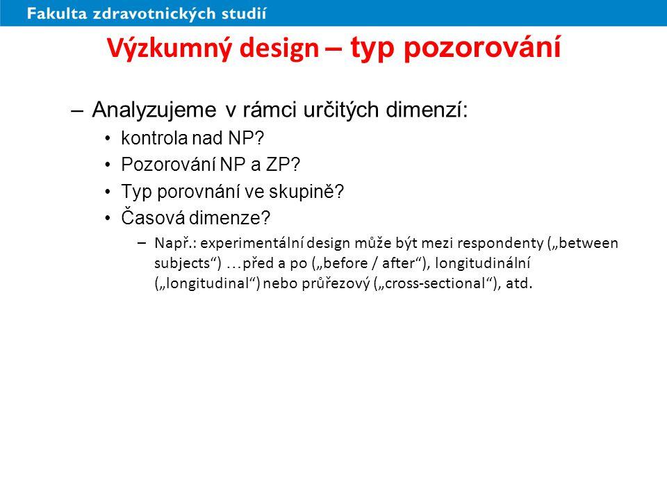 Výzkumný design (3) DimenzeDesignHlavní prvky Kontrola nad NPExperimentálníManipulace NP; kontrolní skupina; randomizace KvaziexperimentálníManipulace NP; není randomizace a/nebo není kontrolní skupina PreexperimentálníManipulace NP; není randomizace nebo není kontrolní skupina NeexperimentálníNení manipulace NP