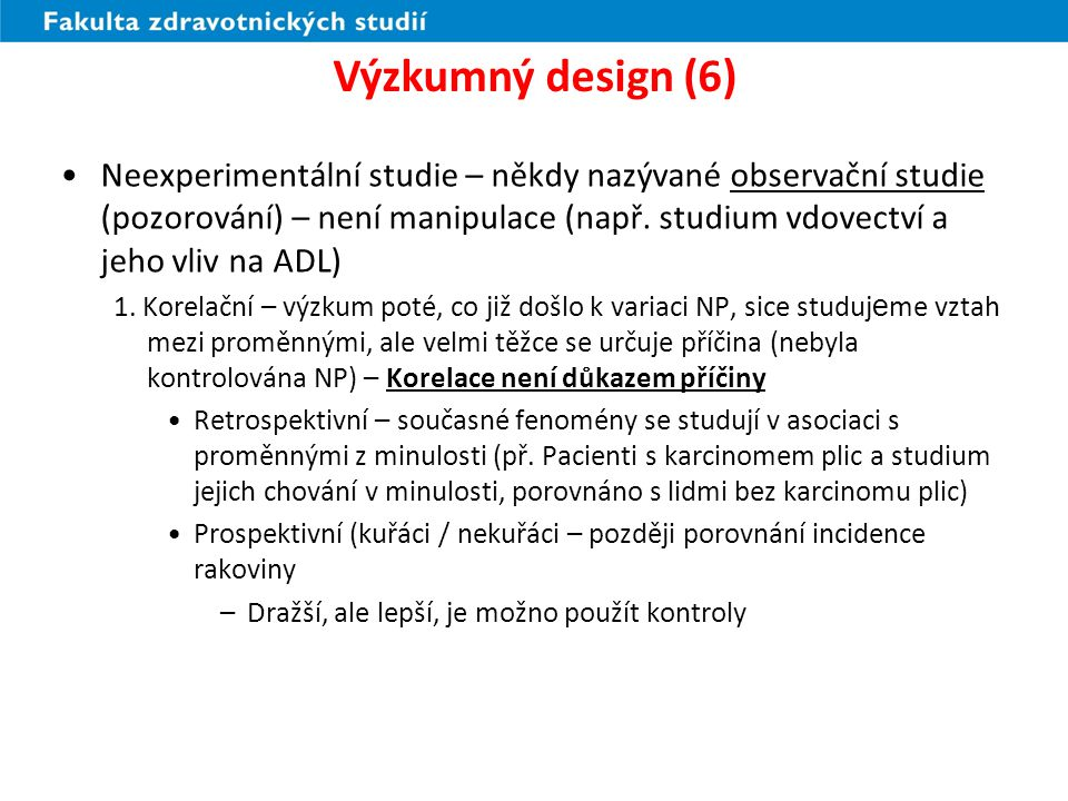 Výzkumný design (7) DimenzeDesignHlavní prvky Pozorování NP a ZPRestrospektivníStudie začíná u ZP a dívá se zpět na příčiny nebo vlivy ProspektivníStudie začíná u NP a dívá se dopředu na dopady
