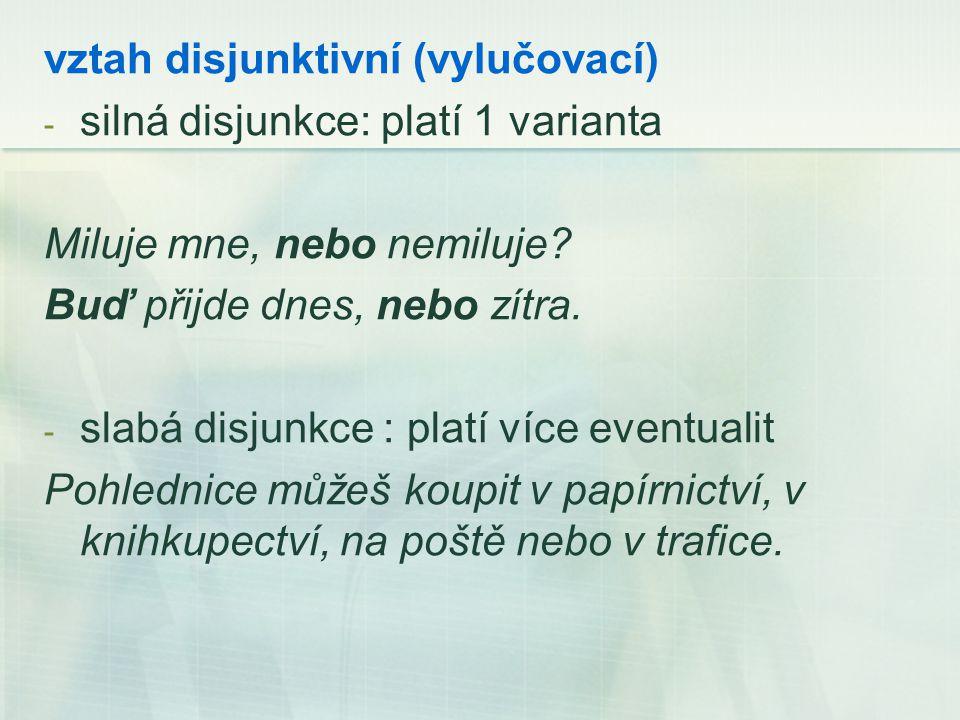 vztah disjunktivní (vylučovací) - silná disjunkce: platí 1 varianta Miluje mne, nebo nemiluje.
