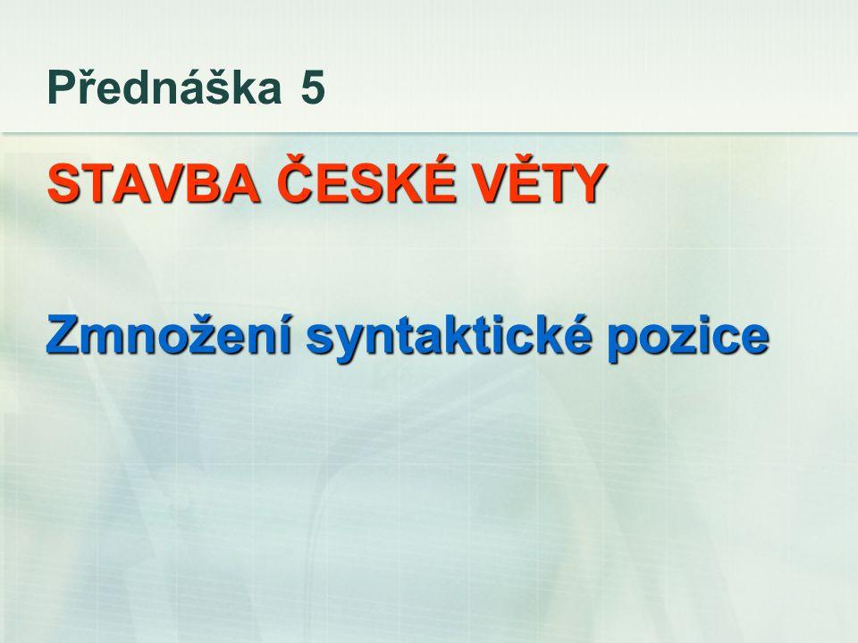 Přednáška 5 STAVBA ČESKÉ VĚTY Zmnožení syntaktické pozice