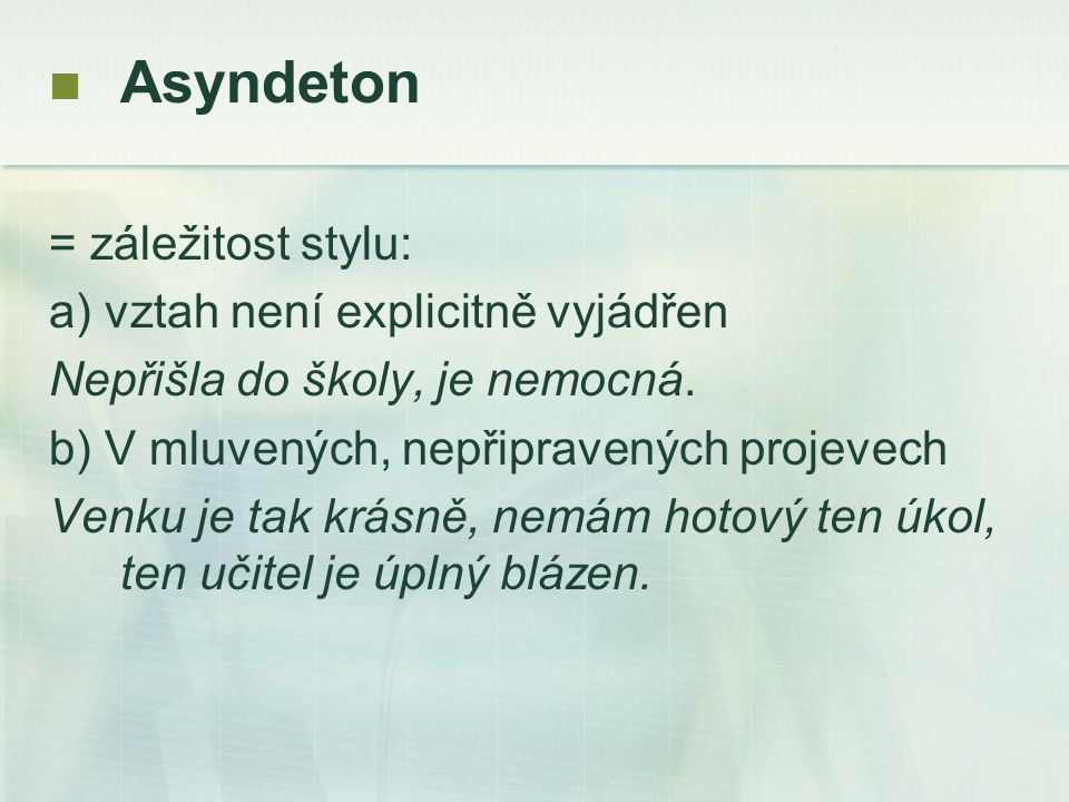 Asyndeton = záležitost stylu: a) vztah není explicitně vyjádřen Nepřišla do školy, je nemocná.