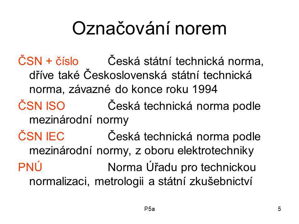 P5a5 Označování norem ČSN + čísloČeská státní technická norma, dříve také Československá státní technická norma, závazné do konce roku 1994 ČSN ISOČeská technická norma podle mezinárodní normy ČSN IECČeská technická norma podle mezinárodní normy, z oboru elektrotechniky PNÚNorma Úřadu pro technickou normalizaci, metrologii a státní zkušebnictví