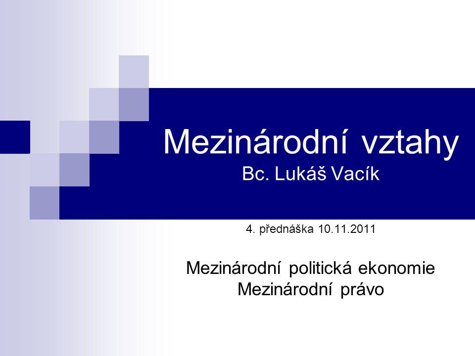 Mezinárodní vztahy Bc. Lukáš Vacík 4. přednáška 10.11.2011 Mezinárodní politická ekonomie Mezinárodní právo