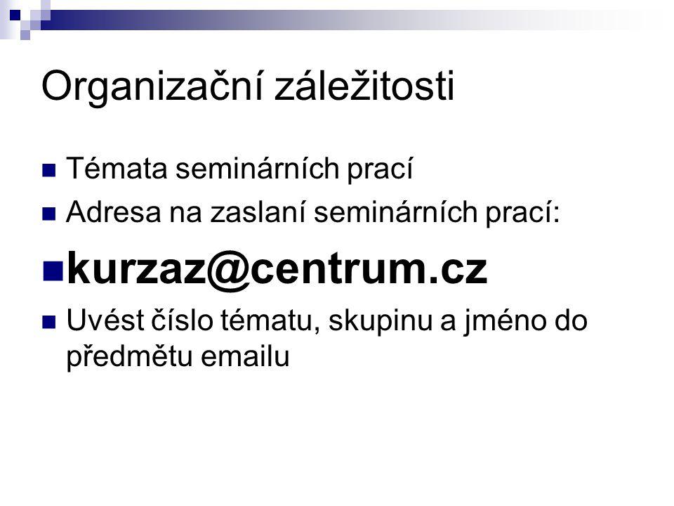 Organizační záležitosti Témata seminárních prací Adresa na zaslaní seminárních prací: kurzaz@centrum.cz Uvést číslo tématu, skupinu a jméno do předmět