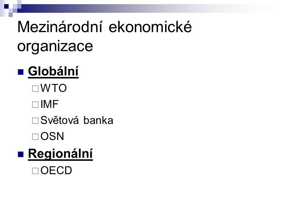 Mezinárodní ekonomické organizace Globální  WTO  IMF  Světová banka  OSN Regionální  OECD