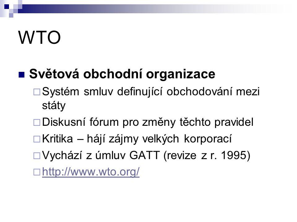 WTO Světová obchodní organizace  Systém smluv definující obchodování mezi státy  Diskusní fórum pro změny těchto pravidel  Kritika – hájí zájmy vel