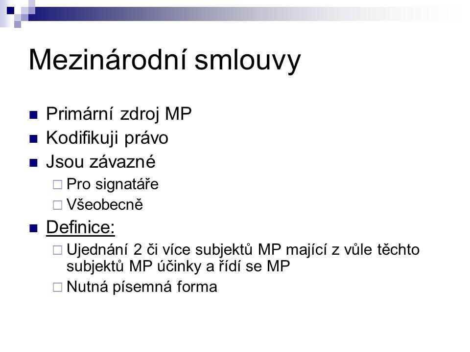 Mezinárodní smlouvy Primární zdroj MP Kodifikuji právo Jsou závazné  Pro signatáře  Všeobecně Definice:  Ujednání 2 či více subjektů MP mající z vů