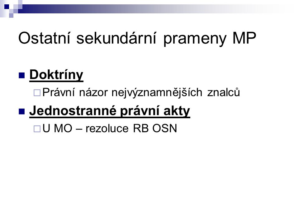 Ostatní sekundární prameny MP Doktríny  Právní názor nejvýznamnějších znalců Jednostranné právní akty  U MO – rezoluce RB OSN