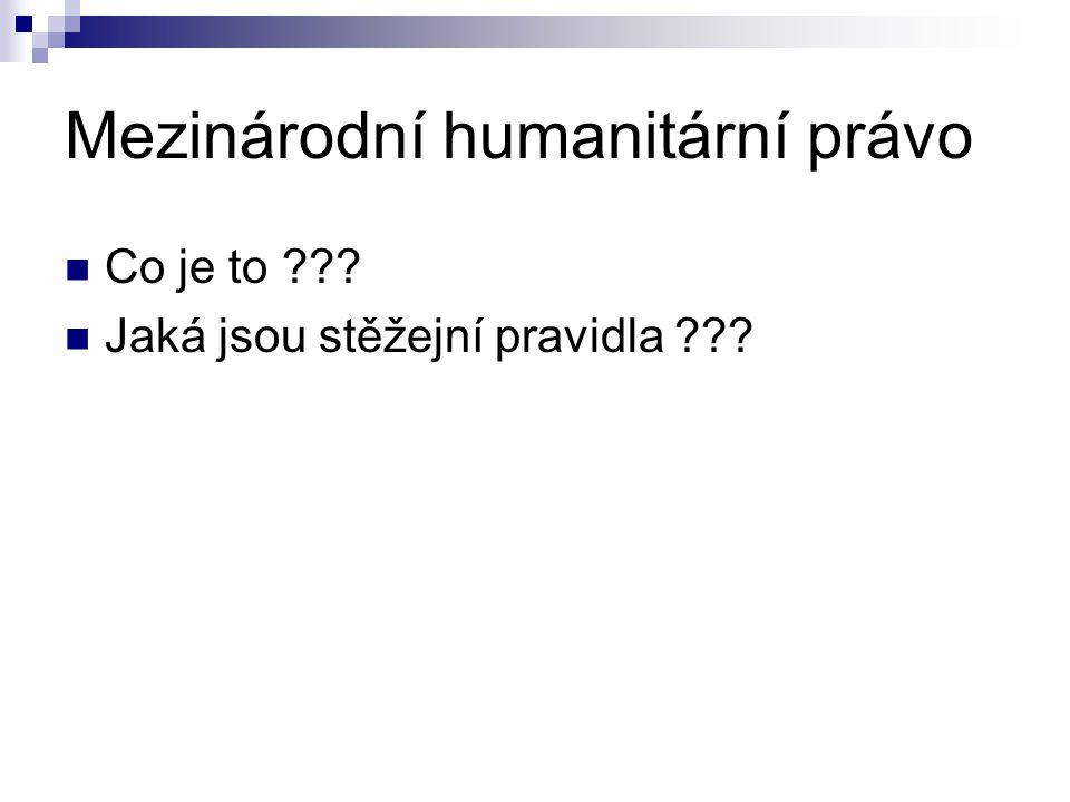 Mezinárodní humanitární právo Co je to ??? Jaká jsou stěžejní pravidla ???