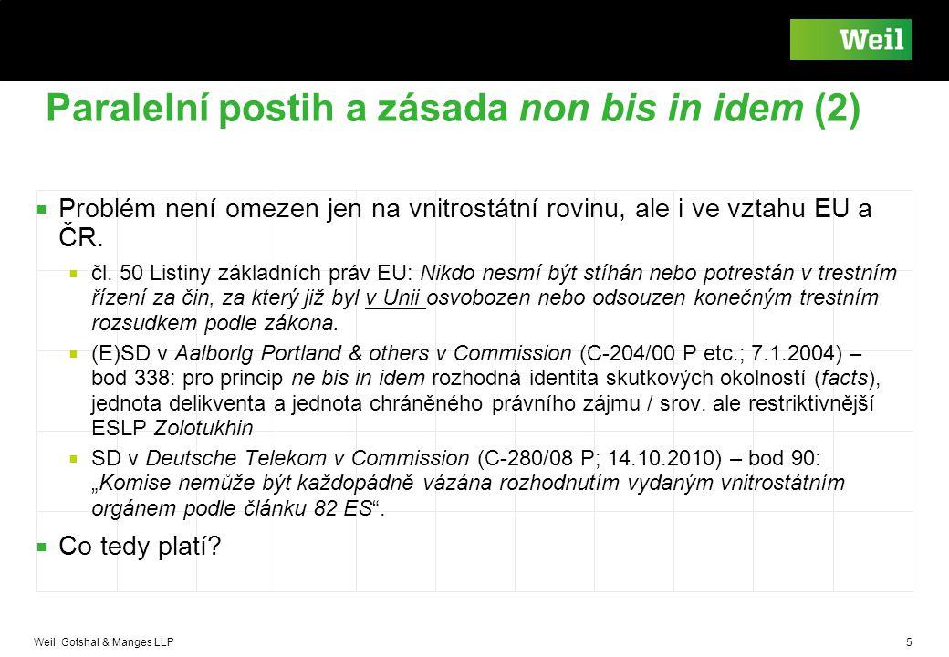 Weil, Gotshal & Manges LLP 5 Paralelní postih a zásada non bis in idem (2) ■ Problém není omezen jen na vnitrostátní rovinu, ale i ve vztahu EU a ČR.