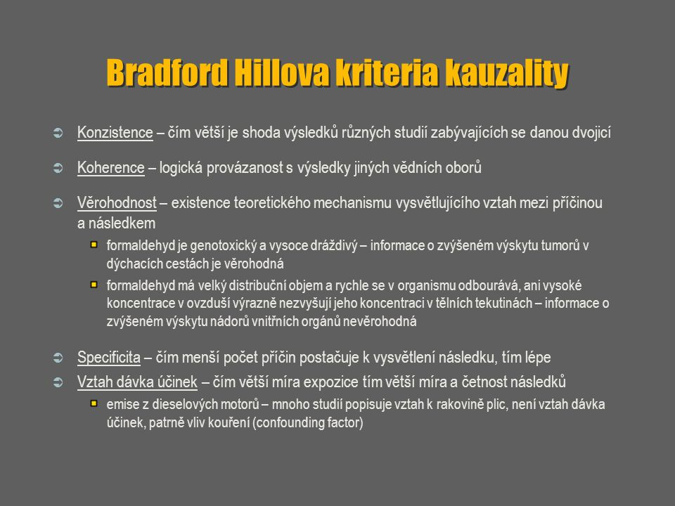 Bradford Hillova kriteria kauzality  Konzistence – čím větší je shoda výsledků různých studií zabývajících se danou dvojicí  Koherence – logická pro