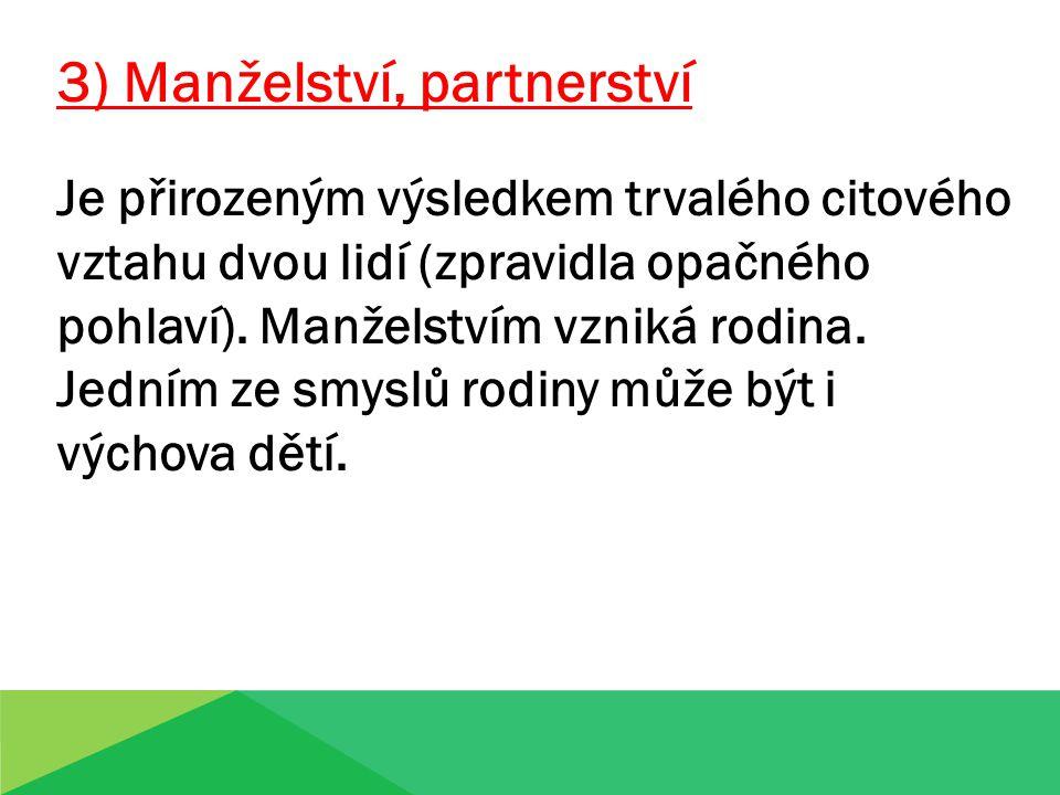3) Manželství, partnerství Je přirozeným výsledkem trvalého citového vztahu dvou lidí (zpravidla opačného pohlaví). Manželstvím vzniká rodina. Jedním