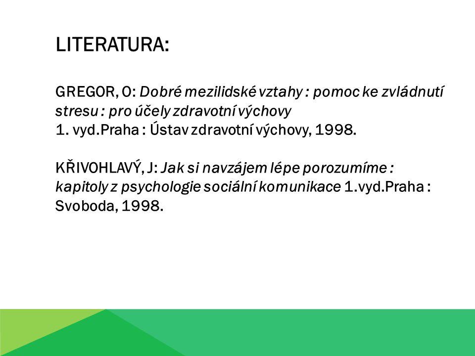 LITERATURA: GREGOR, O: Dobré mezilidské vztahy : pomoc ke zvládnutí stresu : pro účely zdravotní výchovy 1. vyd.Praha : Ústav zdravotní výchovy, 1998.