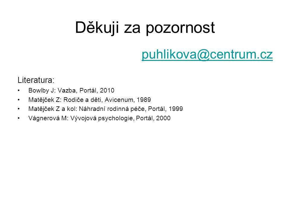 Děkuji za pozornost puhlikova@centrum.cz Literatura: Bowlby J: Vazba, Portál, 2010 Matějček Z: Rodiče a děti, Avicenum, 1989 Matějček Z a kol: Náhradn