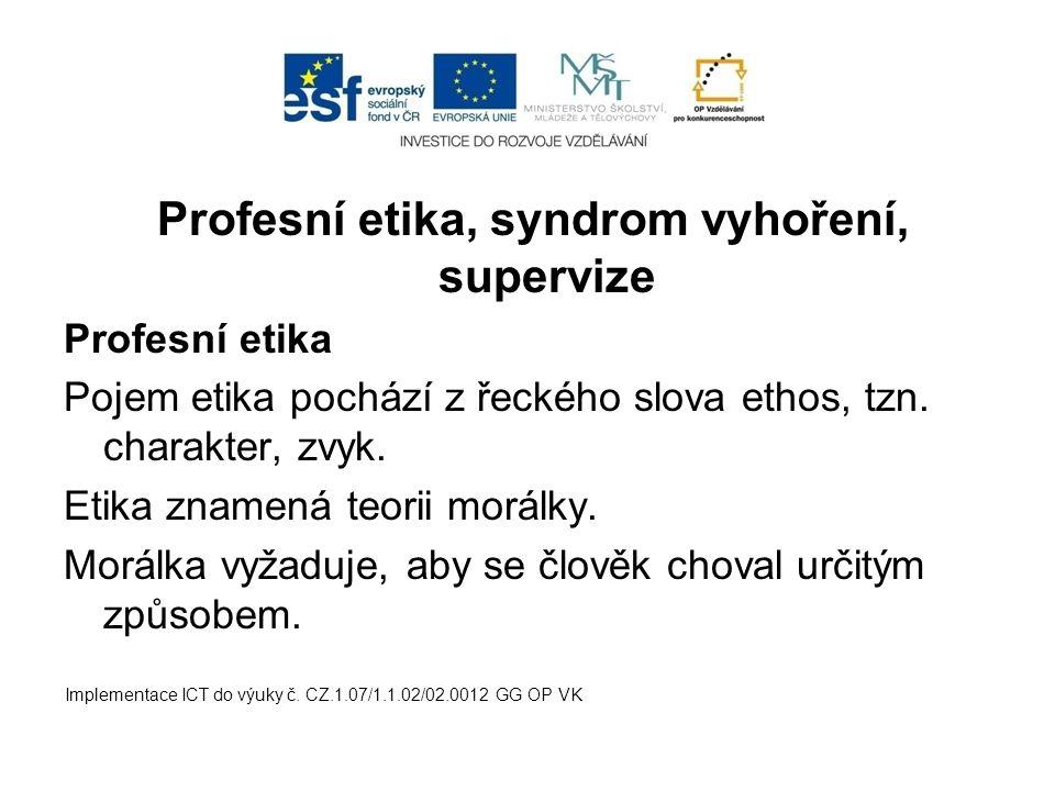 Profesní etika, syndrom vyhoření, supervize Profesní etika Pojem etika pochází z řeckého slova ethos, tzn. charakter, zvyk. Etika znamená teorii morál