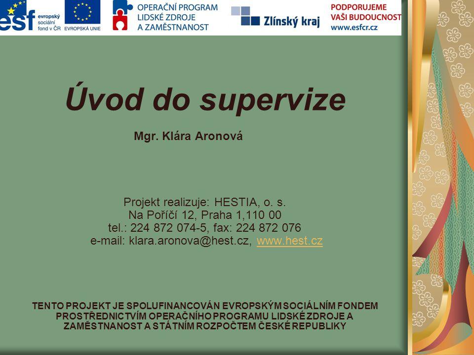 Úvod do supervize Mgr. Klára Aronová Projekt realizuje: HESTIA, o. s. Na Poříčí 12, Praha 1,110 00 tel.: 224 872 074-5, fax: 224 872 076 e-mail: klara