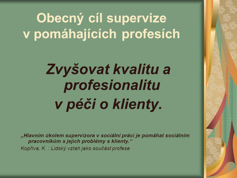 """Obecný cíl supervize v pomáhajících profesích Zvyšovat kvalitu a profesionalitu v péči o klienty. """"Hlavním úkolem supervizora v sociální práci je pomá"""