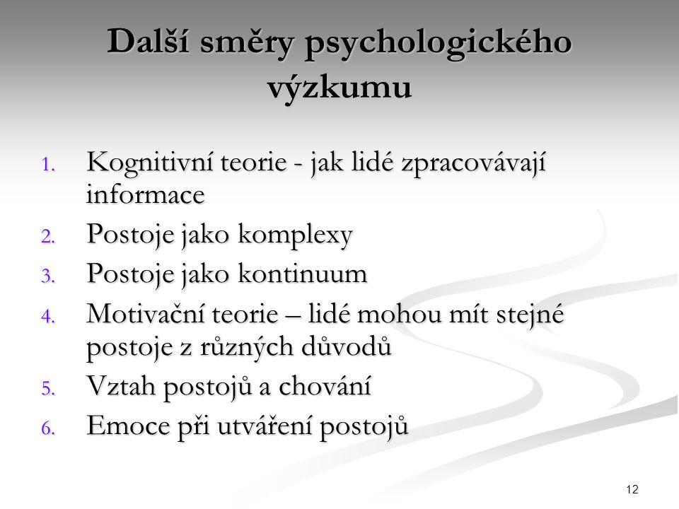 12 Další směry psychologického výzkumu 1. Kognitivní teorie - jak lidé zpracovávají informace 2. Postoje jako komplexy 3. Postoje jako kontinuum 4. Mo