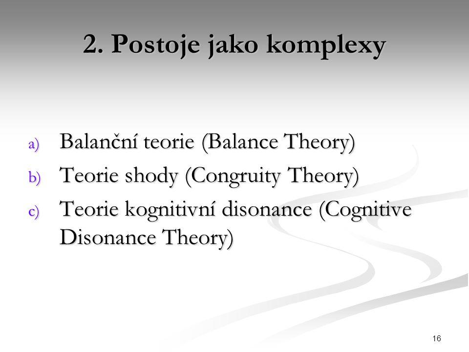 16 2. Postoje jako komplexy a) Balanční teorie (Balance Theory) b) Teorie shody (Congruity Theory) c) Teorie kognitivní disonance (Cognitive Disonance