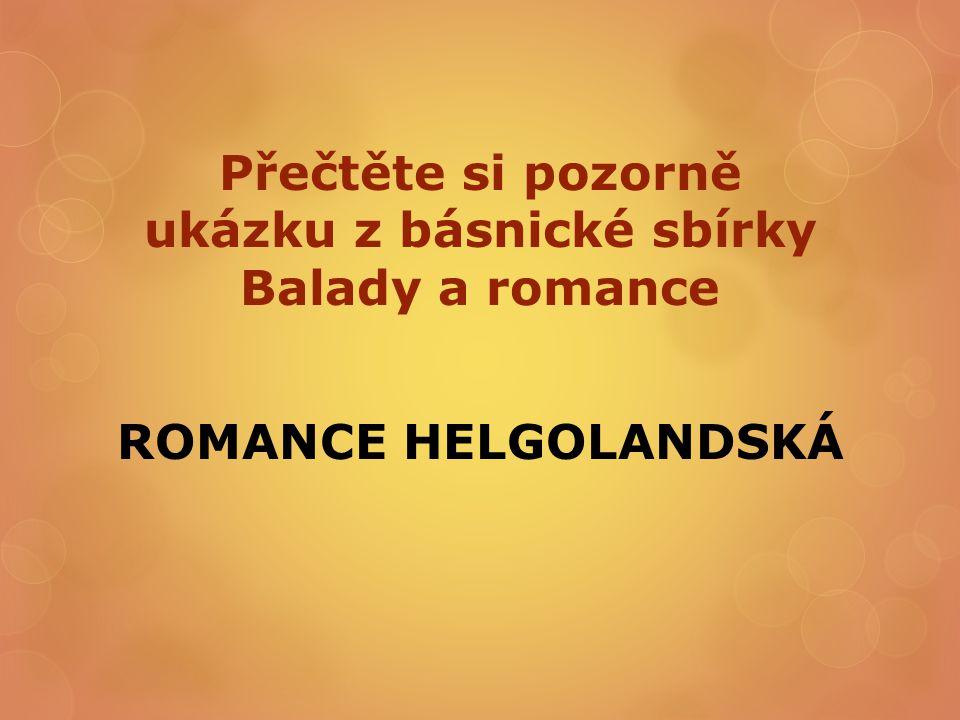 Přečtěte si pozorně ukázku z básnické sbírky Balady a romance ROMANCE HELGOLANDSKÁ