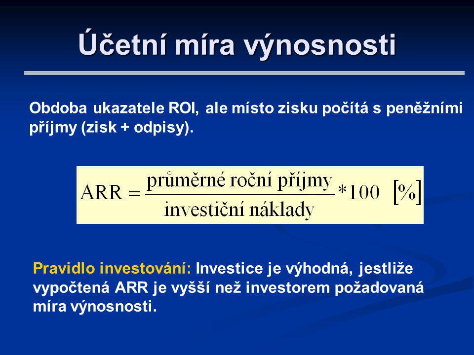 Účetní míra výnosnosti Obdoba ukazatele ROI, ale místo zisku počítá s peněžními příjmy (zisk + odpisy). Pravidlo investování: Investice je výhodná, je