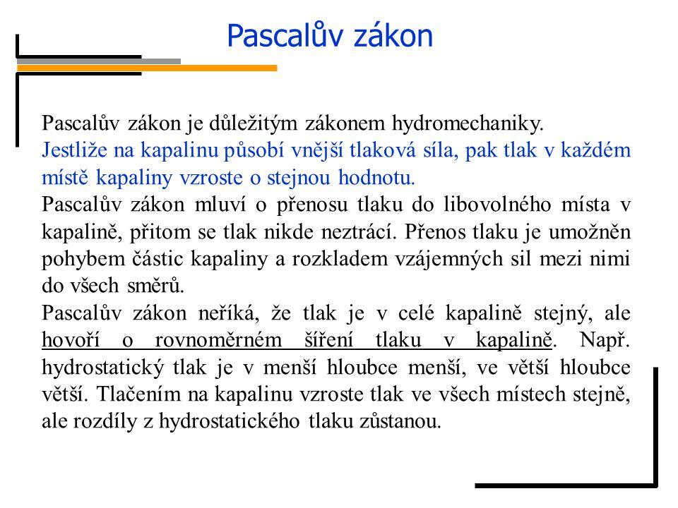 Pascalův zákon Pascalův zákon je důležitým zákonem hydromechaniky. Jestliže na kapalinu působí vnější tlaková síla, pak tlak v každém místě kapaliny v
