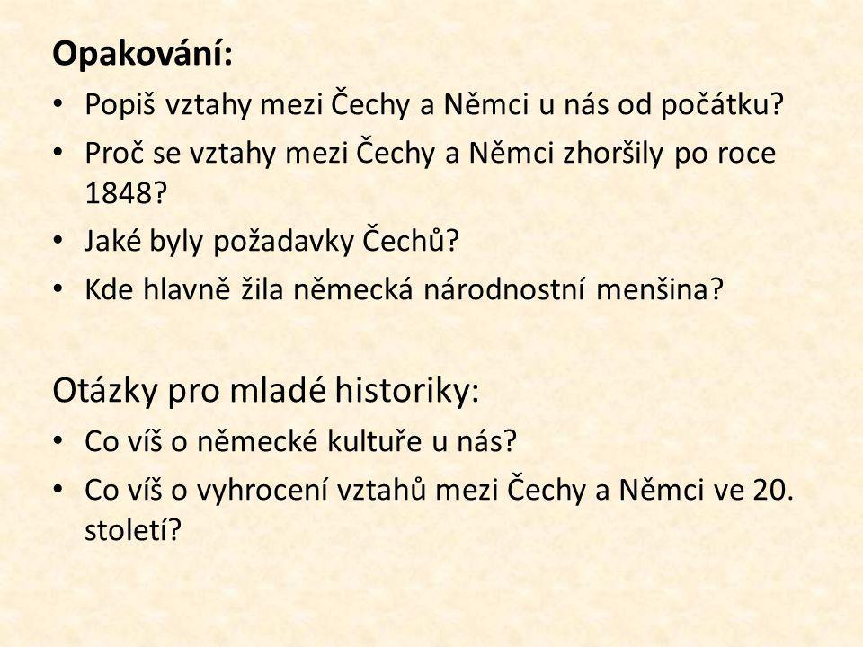 Opakování: Popiš vztahy mezi Čechy a Němci u nás od počátku? Proč se vztahy mezi Čechy a Němci zhoršily po roce 1848? Jaké byly požadavky Čechů? Kde h
