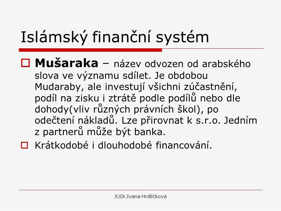 JUDr.Ivana Hrdličková Islámský finanční systém  Mušaraka – název odvozen od arabského slova ve významu sdílet. Je obdobou Mudaraby, ale investují vši