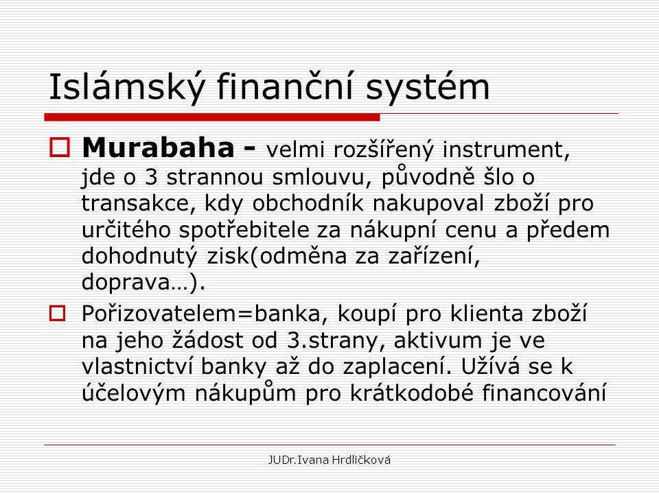JUDr.Ivana Hrdličková Islámský finanční systém  Murabaha - velmi rozšířený instrument, jde o 3 strannou smlouvu, původně šlo o transakce, kdy obchodn