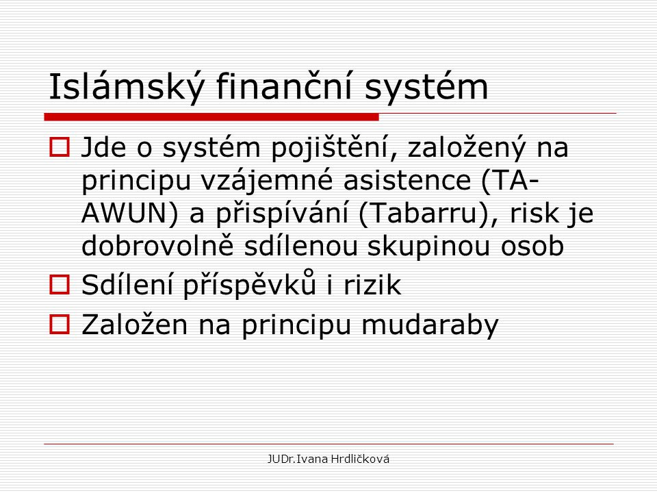 Islámský finanční systém  Jde o systém pojištění, založený na principu vzájemné asistence (TA- AWUN) a přispívání (Tabarru), risk je dobrovolně sdíle