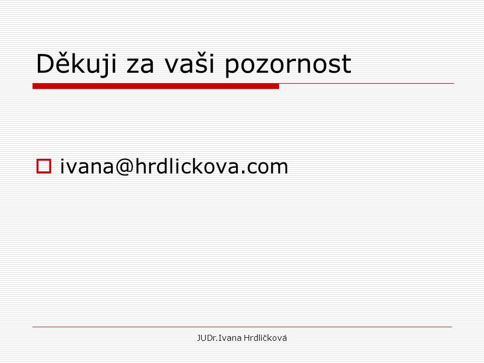 JUDr.Ivana Hrdličková Děkuji za vaši pozornost  ivana@hrdlickova.com