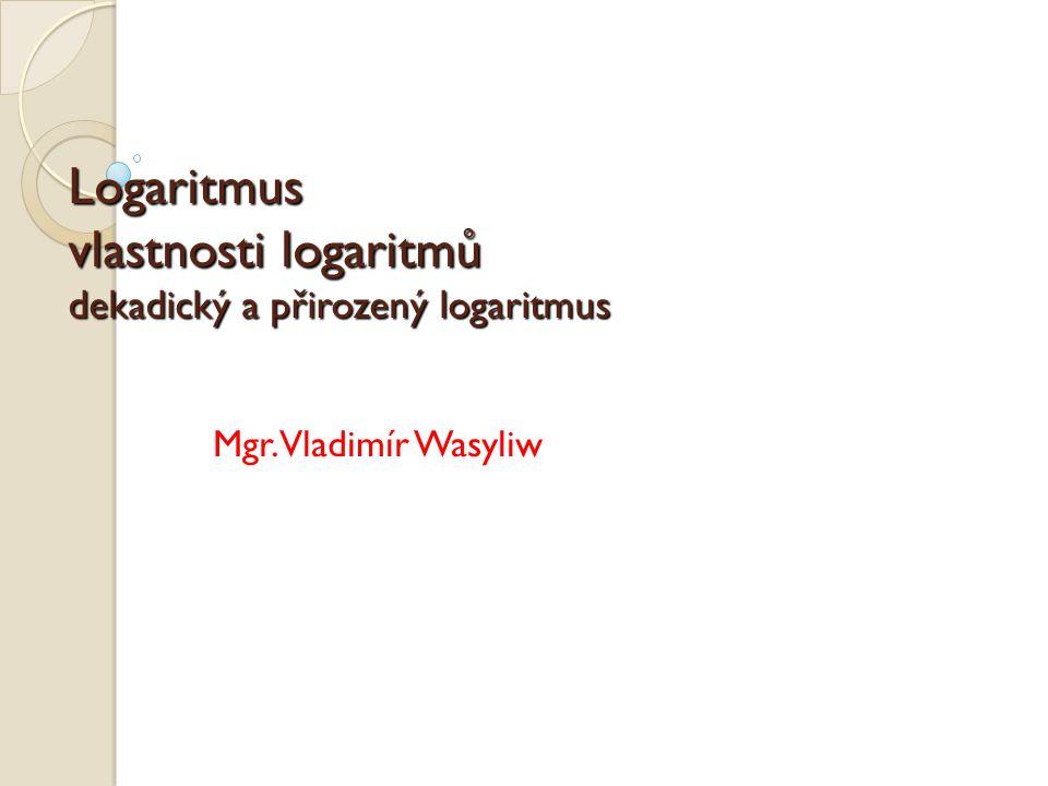Definice logaritmu Logaritmus nezáporného čísla x při nezáporném základu a, a  1, je takové číslo y, pro které platí: x = a y Zapisujeme ve tvaru: y = log a x Slovně: logaritmus čísla x při základu a je takové číslo y, na které musíme umocnit základ a, abychom dostali logaritmované číslo x.