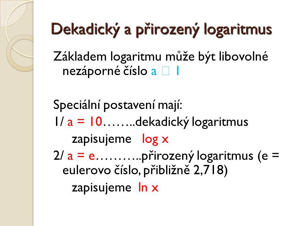 Dekadický a přirozený logaritmus Základem logaritmu může být libovolné nezáporné číslo a  1 Speciální postavení mají: 1/ a = 10……..dekadický logaritmus zapisujeme log x 2/ a = e………..přirozený logaritmus (e = eulerovo číslo, přibližně 2,718) zapisujeme ln x