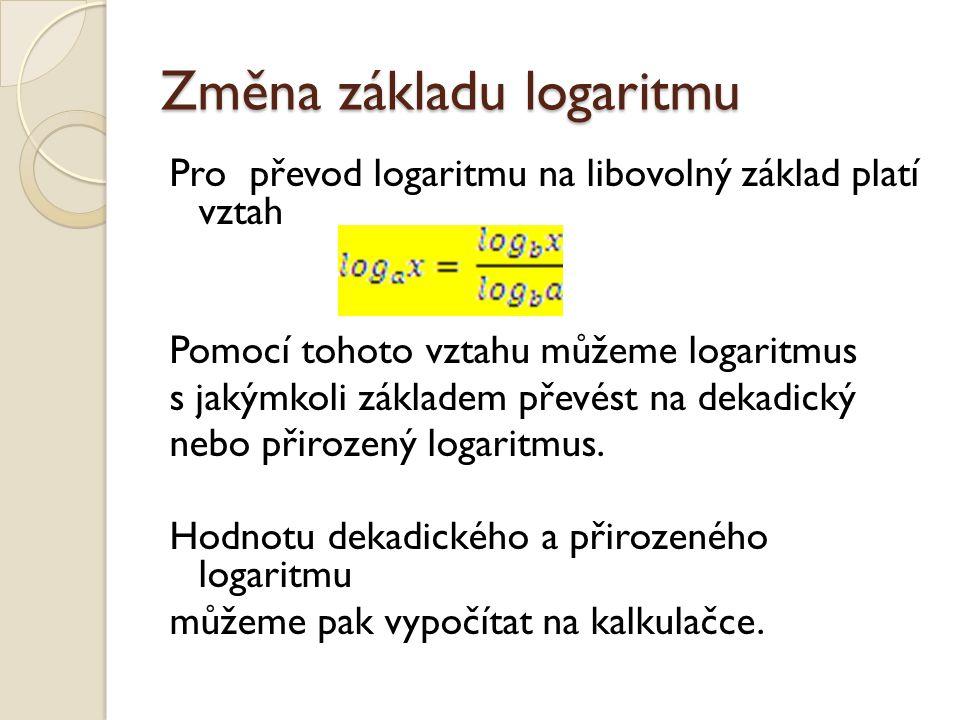 Změna základu logaritmu Pro převod logaritmu na libovolný základ platí vztah Pomocí tohoto vztahu můžeme logaritmus s jakýmkoli základem převést na de