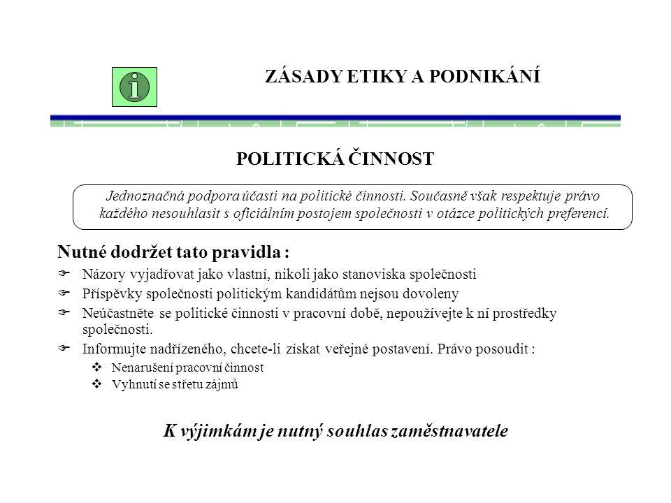 ZÁSADY ETIKY A PODNIKÁNÍ POLITICKÁ ČINNOST Nutné dodržet tato pravidla :  Názory vyjadřovat jako vlastní, nikoli jako stanoviska společnosti  Příspěvky společnosti politickým kandidátům nejsou dovoleny  Neúčastněte se politické činnosti v pracovní době, nepoužívejte k ní prostředky společnosti.