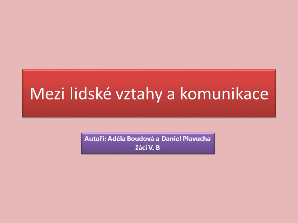 Mezi lidské vztahy a komunikace Autoři: Adéla Boudová a Daniel Plavucha žáci V.