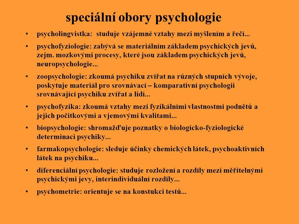 speciální obory psychologie psycholingvistka: studuje vzájemné vztahy mezi myšlením a řečí... psychofyziologie: zabývá se materiálním základem psychic
