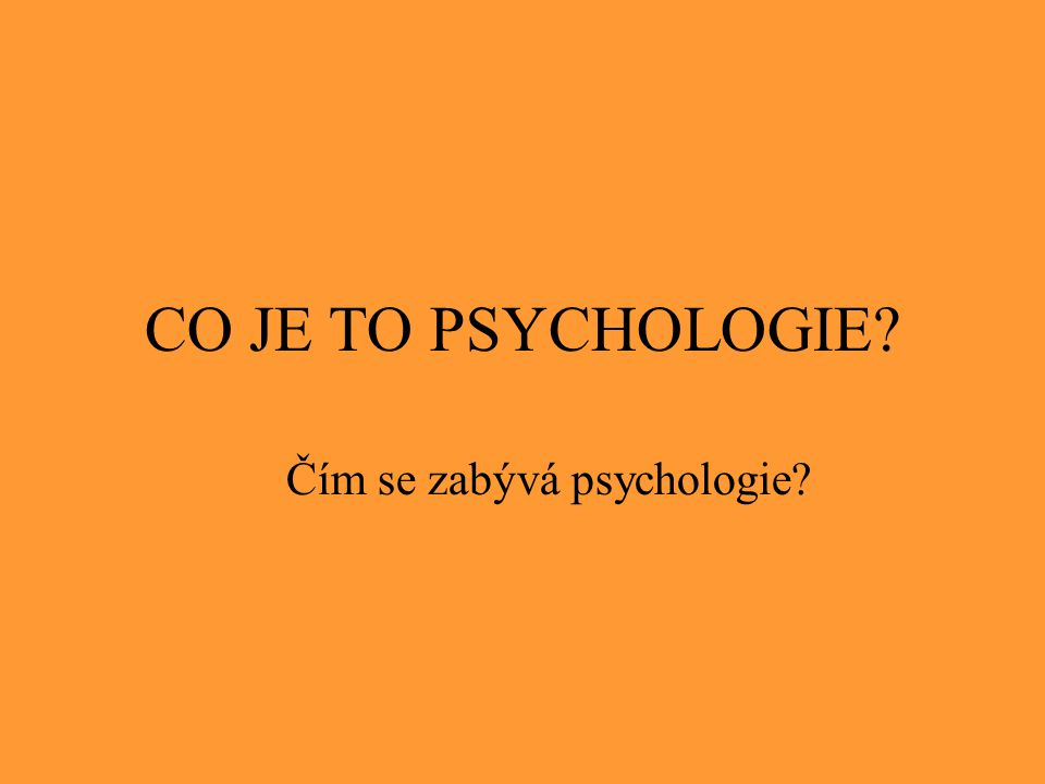 CO JE TO PSYCHOLOGIE? Čím se zabývá psychologie?