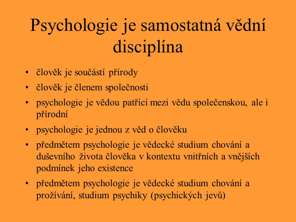 """Psychologie jako věda """"Věda: soubor metod a postupů určených ke zkoumání světa včetně nás samých, též výsledky, poznatky, obecné principy, zákonitosti touto činností získané."""