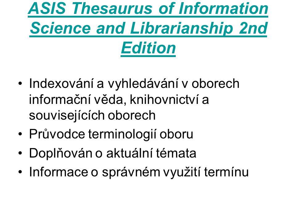 ASIS Thesaurus of Information Science and Librarianship 2nd Edition Indexování a vyhledávání v oborech informační věda, knihovnictví a souvisejících oborech Průvodce terminologií oboru Doplňován o aktuální témata Informace o správném využití termínu