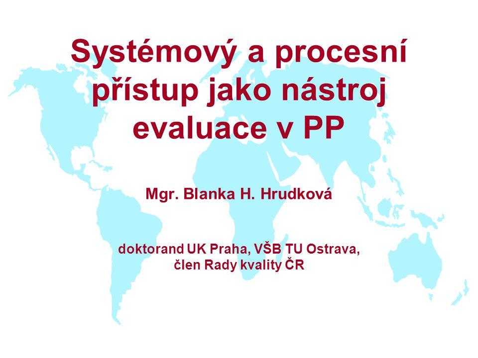 Systémový a procesní přístup jako nástroj evaluace v PP Mgr. Blanka H. Hrudková doktorand UK Praha, VŠB TU Ostrava, člen Rady kvality ČR
