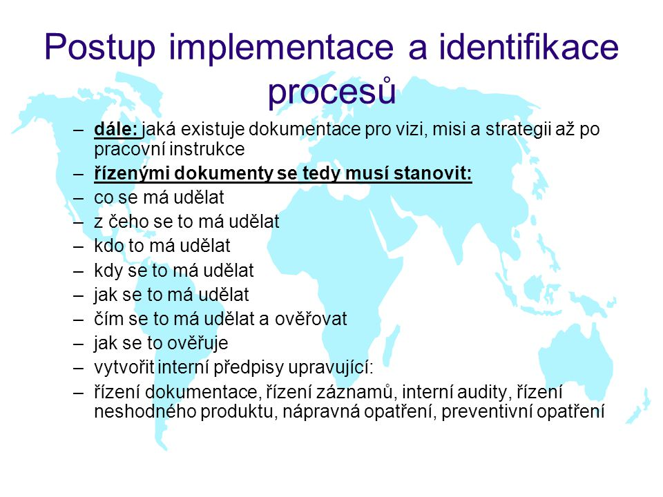 Postup implementace a identifikace procesů –dále: jaká existuje dokumentace pro vizi, misi a strategii až po pracovní instrukce –řízenými dokumenty se tedy musí stanovit: –co se má udělat –z čeho se to má udělat –kdo to má udělat –kdy se to má udělat –jak se to má udělat –čím se to má udělat a ověřovat –jak se to ověřuje –vytvořit interní předpisy upravující: –řízení dokumentace, řízení záznamů, interní audity, řízení neshodného produktu, nápravná opatření, preventivní opatření