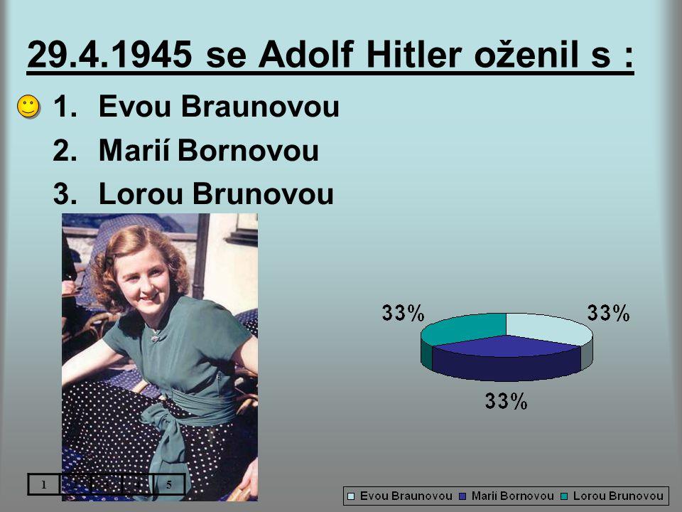 29.4.1945 se Adolf Hitler oženil s : 1.Evou Braunovou 2.Marií Bornovou 3.Lorou Brunovou 12345