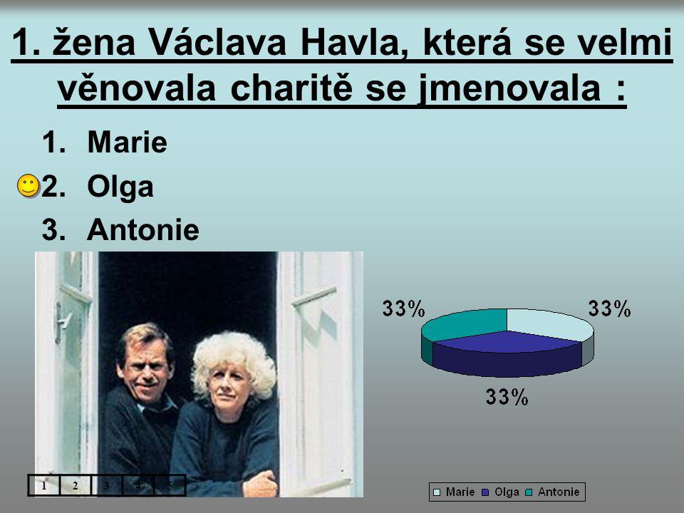1. žena Václava Havla, která se velmi věnovala charitě se jmenovala : 1.Marie 2.Olga 3.Antonie 12345