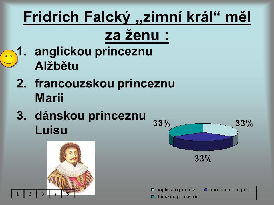 """Fridrich Falcký """"zimní král měl za ženu : 1.anglickou princeznu Alžbětu 2.francouzskou princeznu Marii 3.dánskou princeznu Luisu 12345"""
