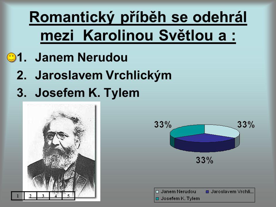 Romantický příběh se odehrál mezi Karolinou Světlou a : 1.Janem Nerudou 2.Jaroslavem Vrchlickým 3.Josefem K.